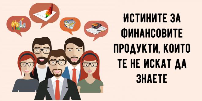 Истините за финансовите продукти, които те не искат да знаете